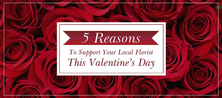 5 Reasons To Support Your Local Florist This Valentine's Day